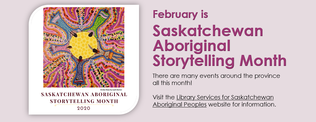 February is Saskatchewan Aboriginal Storytelling Month and there are events planned all around the province. Visit the Library Services for Saskatchewan Aboriginal Peoples website for more information.